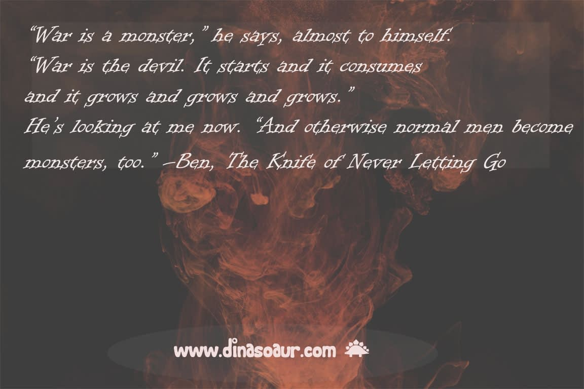 """An image of abstract ink drops with a quote from the first Chaos Walking book. The quote is from a character named Ben, who says, """"War is a monster. War is the devil. It starts and it consumes and it grows and grows and grows. And otherwise, normal men become monsters too."""""""