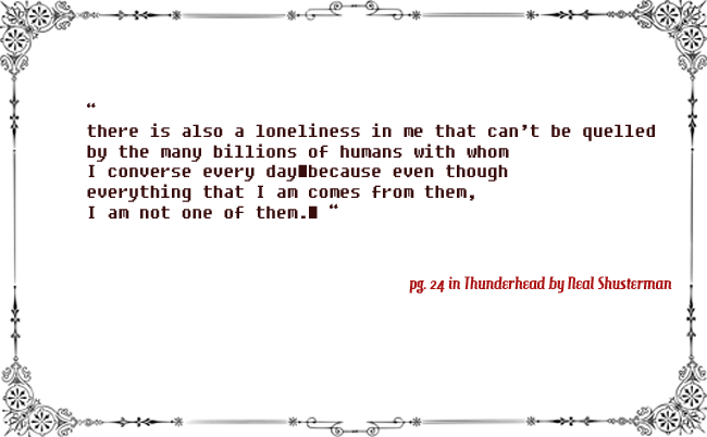 """a quote appears here to highlight the Thunderhead's isolation in the Arc of a Scythe trilogy. The quote is, """"There is loneliness in me that can't be quelled by the many billions of humans with whom I converse every day because even though everything that I am comes from them, I am not one of them"""""""